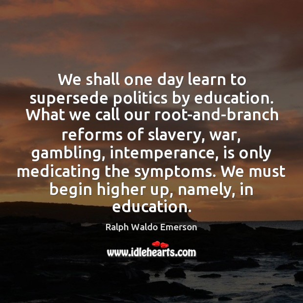 We shall one day learn to supersede politics by education. What we Image