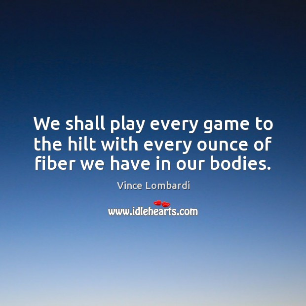 We shall play every game to the hilt with every ounce of fiber we have in our bodies. Vince Lombardi Picture Quote