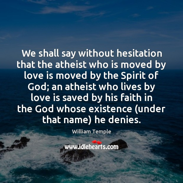 We shall say without hesitation that the atheist who is moved by William Temple Picture Quote