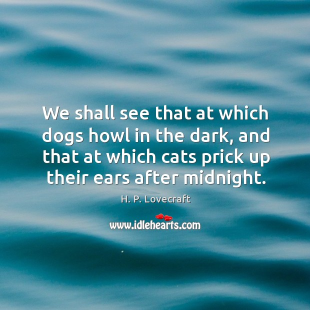 We shall see that at which dogs howl in the dark, and that at which cats Image