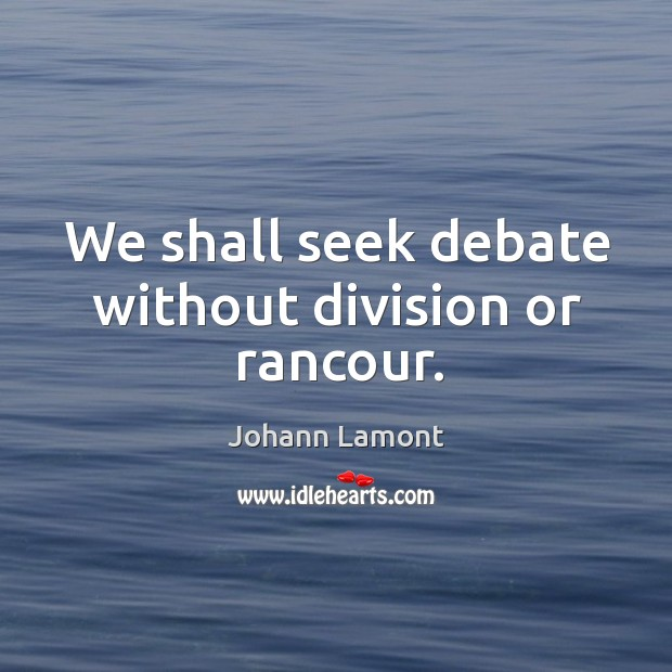 We shall seek debate without division or rancour. Image