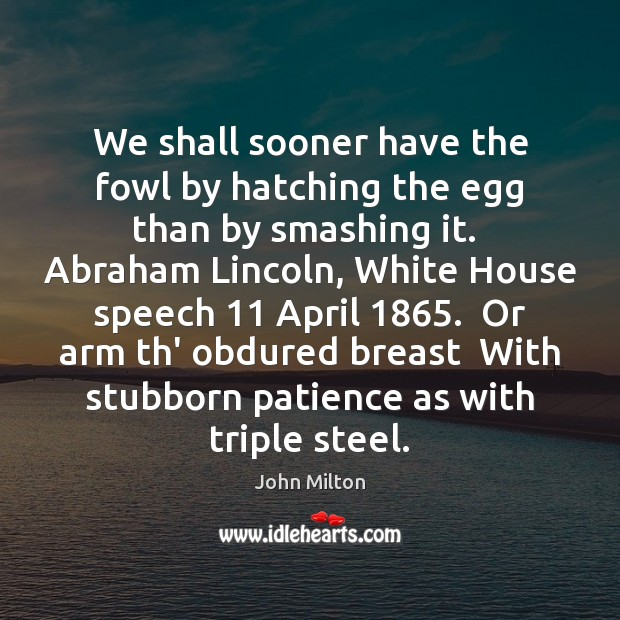 We shall sooner have the fowl by hatching the egg than by John Milton Picture Quote