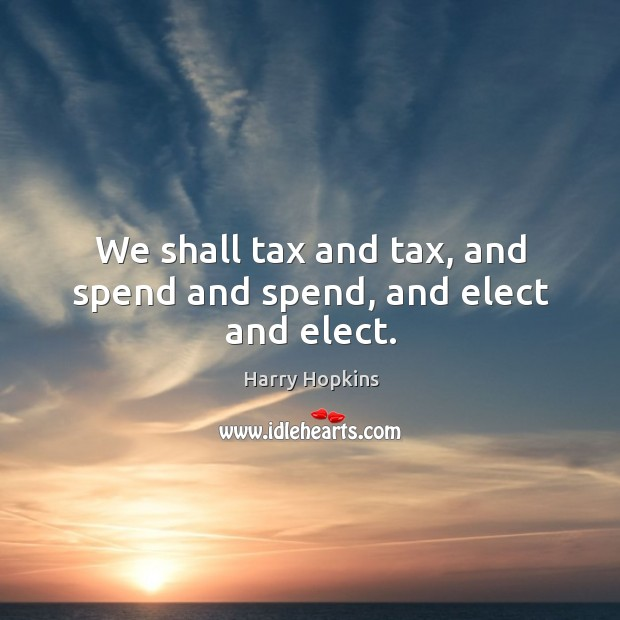 We shall tax and tax, and spend and spend, and elect and elect. Image