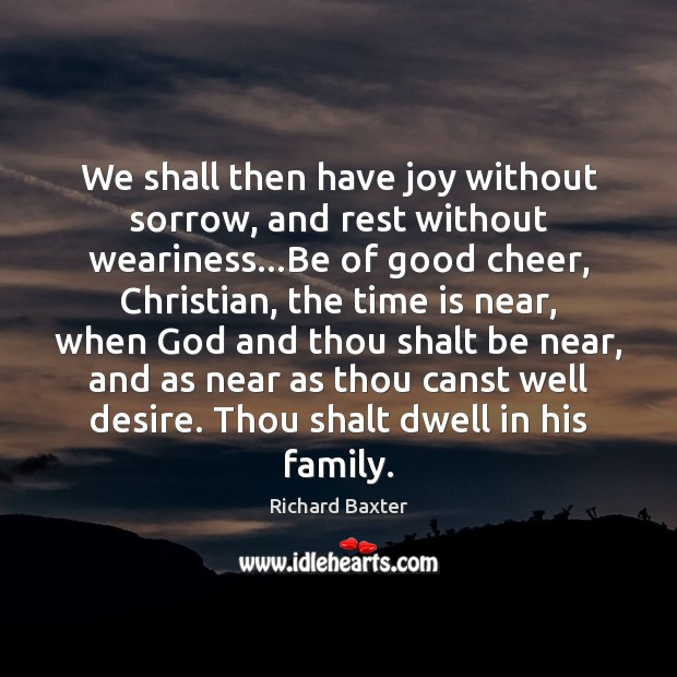 We shall then have joy without sorrow, and rest without weariness…Be Richard Baxter Picture Quote