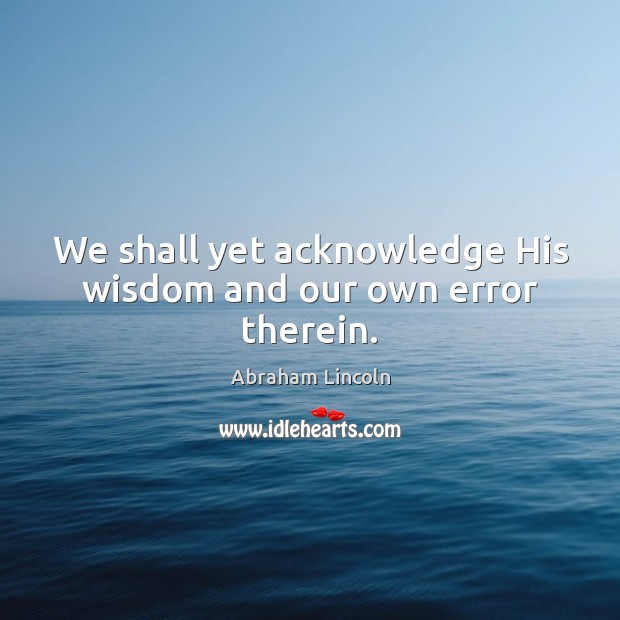 We shall yet acknowledge His wisdom and our own error therein. Abraham Lincoln Picture Quote