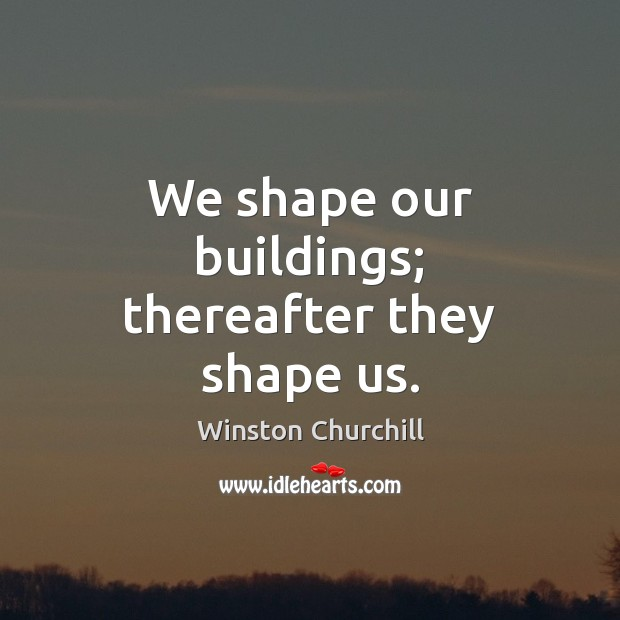Image, We shape our buildings; thereafter they shape us.