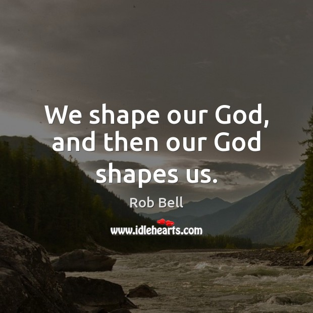 We shape our God, and then our God shapes us. Rob Bell Picture Quote