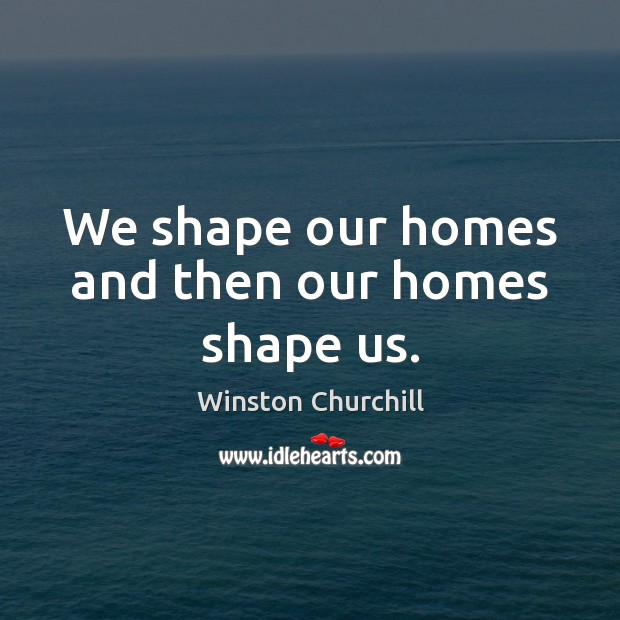 Image, We shape our homes and then our homes shape us.