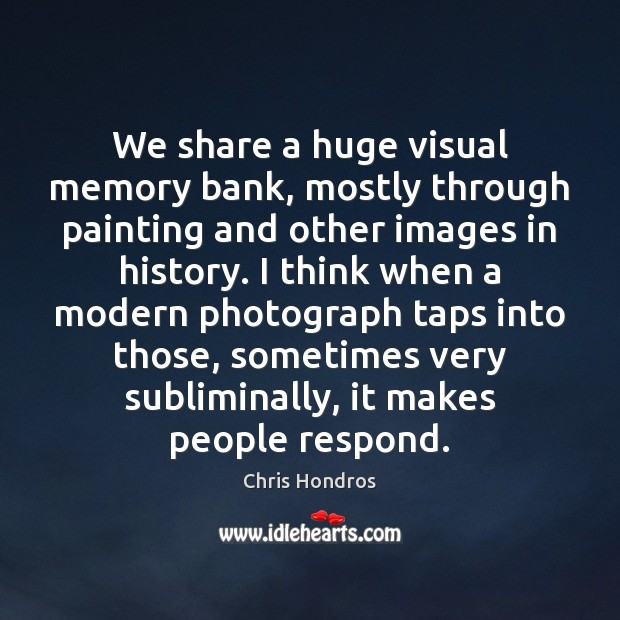 We share a huge visual memory bank, mostly through painting and other Image