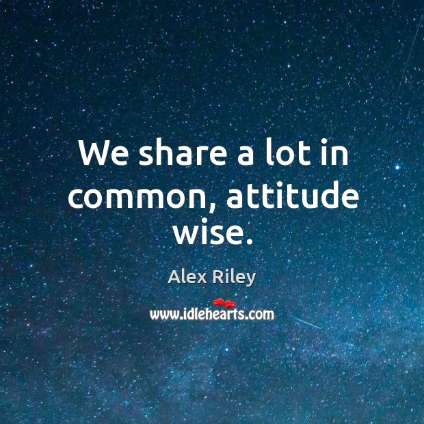 Image, We share a lot in common, attitude wise.