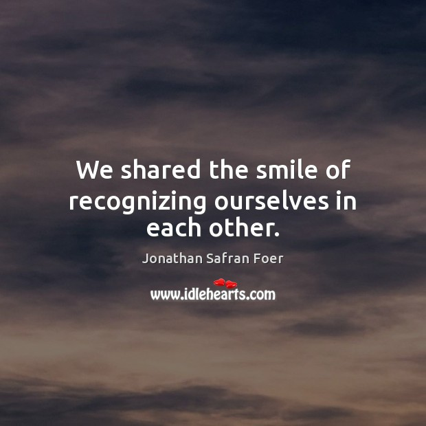 We shared the smile of recognizing ourselves in each other. Image