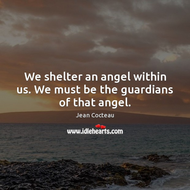 We shelter an angel within us. We must be the guardians of that angel. Jean Cocteau Picture Quote