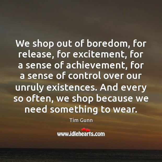 We shop out of boredom, for release, for excitement, for a sense Image