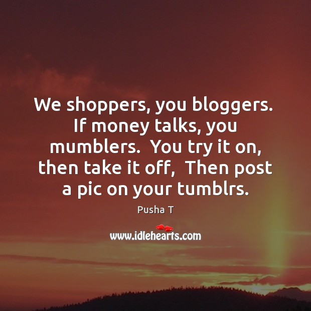 Image, We shoppers, you bloggers.  If money talks, you mumblers.  You try it