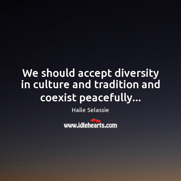 We should accept diversity in culture and tradition and coexist peacefully… Haile Selassie Picture Quote