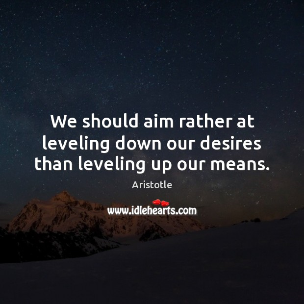 We should aim rather at leveling down our desires than leveling up our means. Image