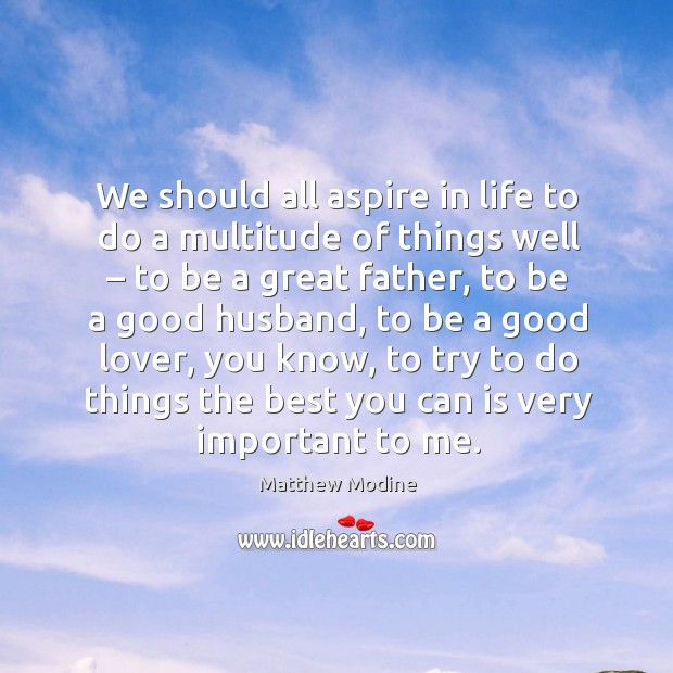 We should all aspire in life to do a multitude of things well – to be a great father, to be a good husband Image