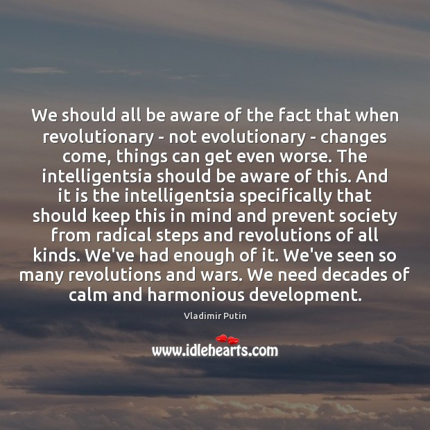 We should all be aware of the fact that when revolutionary – Vladimir Putin Picture Quote