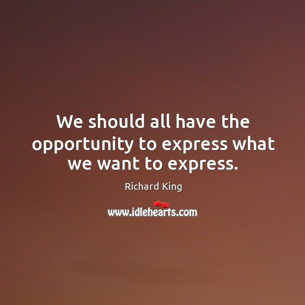We should all have the opportunity to express what we want to express. Richard King Picture Quote