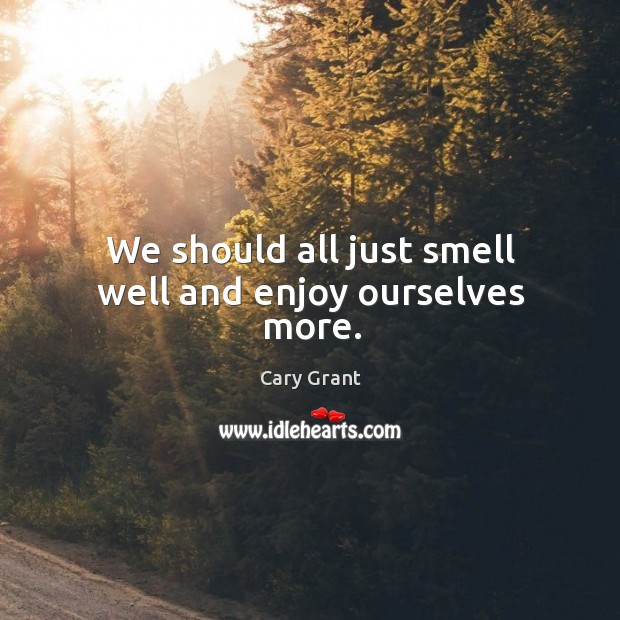Image, We should all just smell well and enjoy ourselves more.