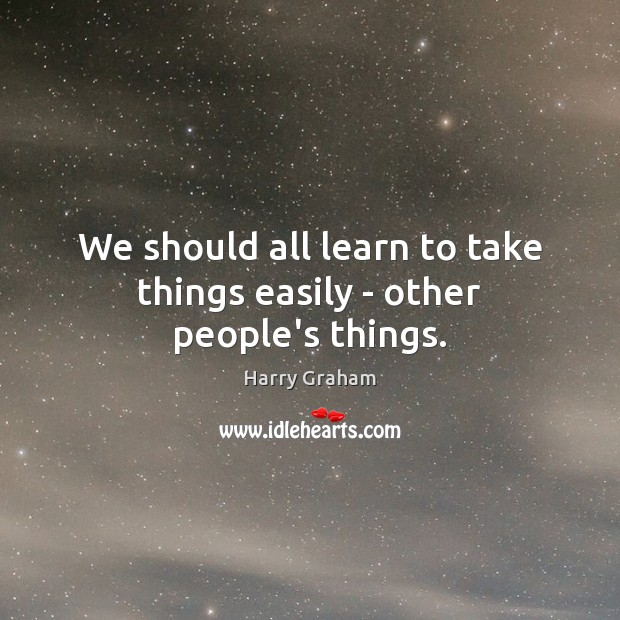 We should all learn to take things easily – other people's things. Image