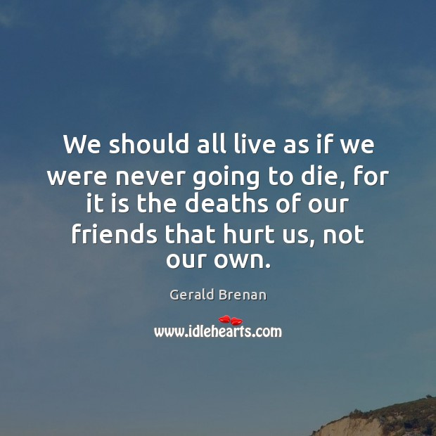 We should all live as if we were never going to die, Gerald Brenan Picture Quote