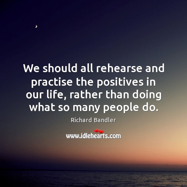 We should all rehearse and practise the positives in our life, rather Image
