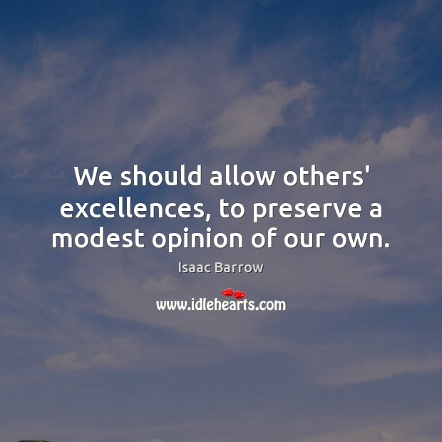 We should allow others' excellences, to preserve a modest opinion of our own. Image