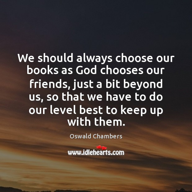 Image, We should always choose our books as God chooses our friends, just