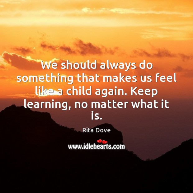 We should always do something that makes us feel like a child Rita Dove Picture Quote