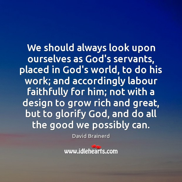 We should always look upon ourselves as God's servants, placed in God's David Brainerd Picture Quote