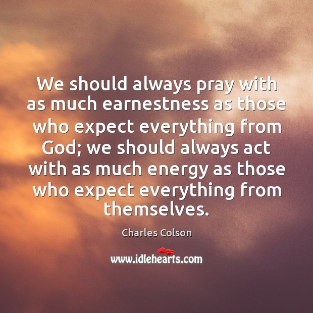We should always pray with as much earnestness as those who expect Charles Colson Picture Quote