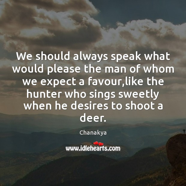 We should always speak what would please the man of whom we Chanakya Picture Quote