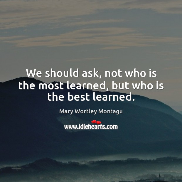 We should ask, not who is the most learned, but who is the best learned. Mary Wortley Montagu Picture Quote