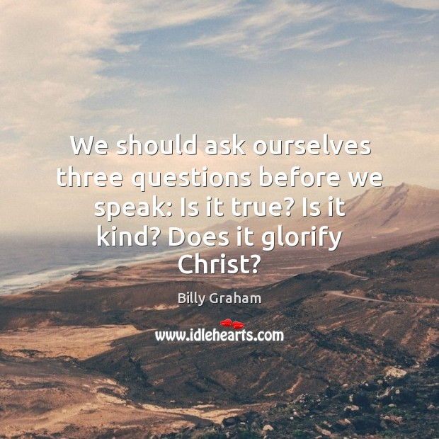 We should ask ourselves three questions before we speak: Is it true? Image