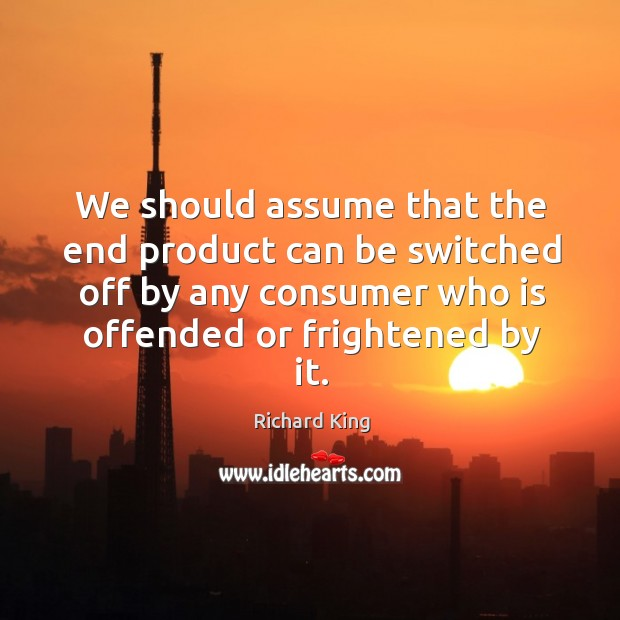 We should assume that the end product can be switched off by any consumer who is offended or frightened by it. Richard King Picture Quote