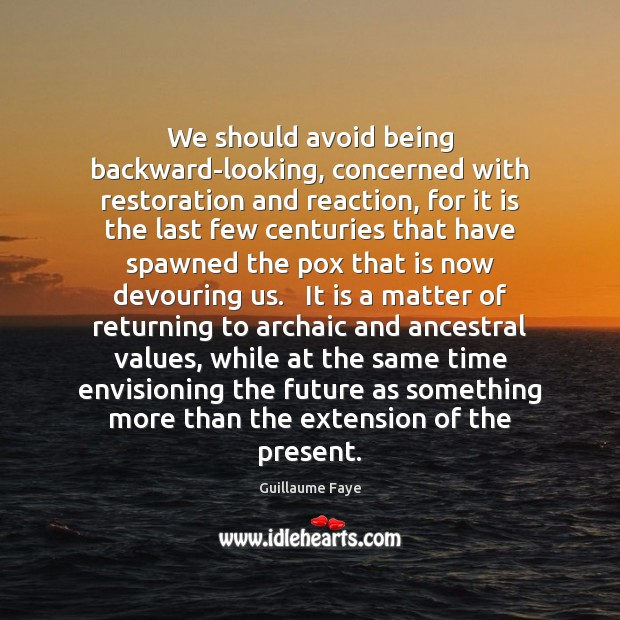 We should avoid being backward-looking, concerned with restoration and reaction, for it Image