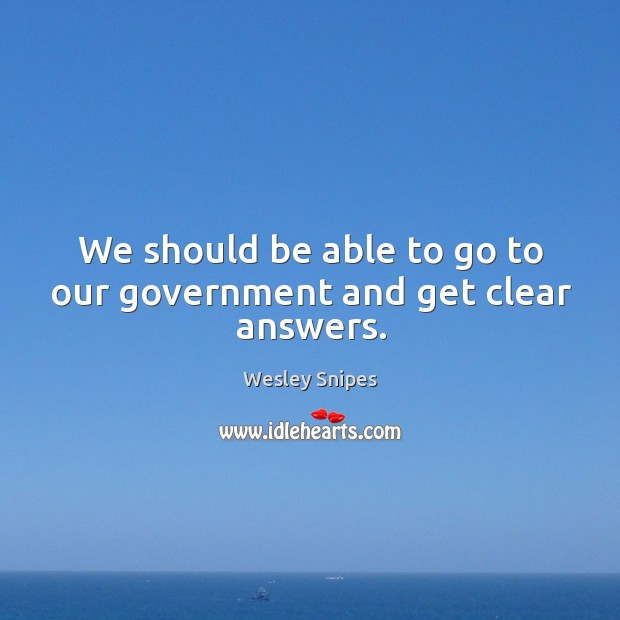 We should be able to go to our government and get clear answers. Wesley Snipes Picture Quote