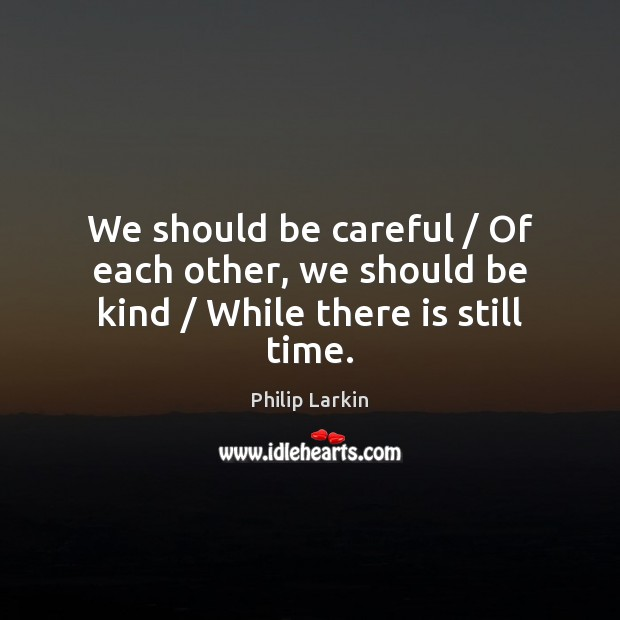 We should be careful / Of each other, we should be kind / While there is still time. Philip Larkin Picture Quote