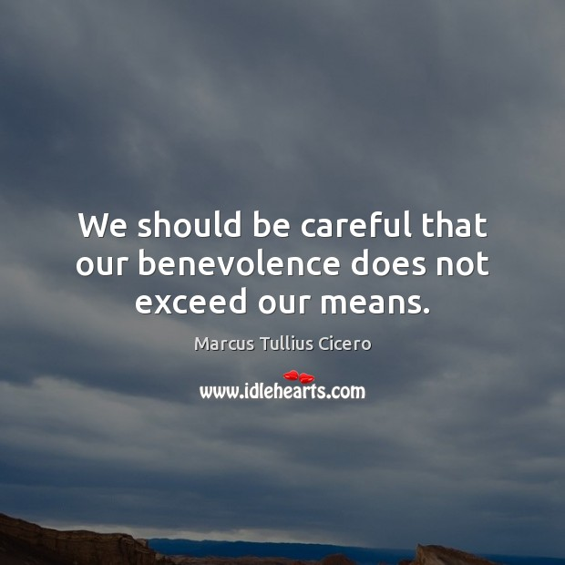 Image, We should be careful that our benevolence does not exceed our means.