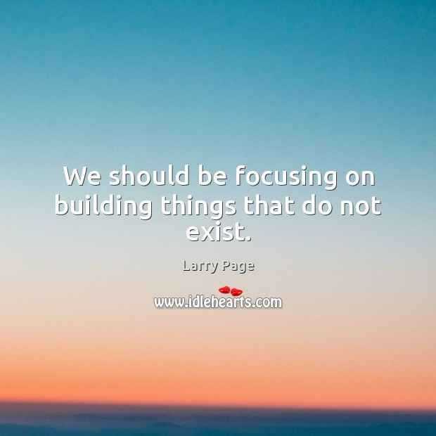 Larry Page Picture Quote image saying: We should be focusing on building things that do not exist.