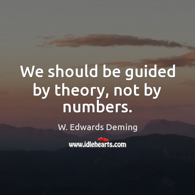 We should be guided by theory, not by numbers. W. Edwards Deming Picture Quote
