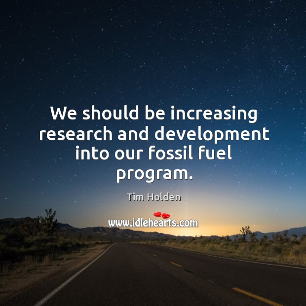 We should be increasing research and development into our fossil fuel program. Tim Holden Picture Quote
