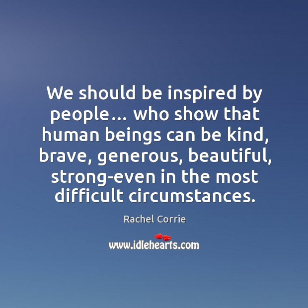 We should be inspired by people… who show that human beings can be kind Rachel Corrie Picture Quote