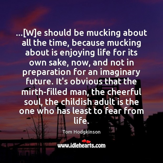 …[W]e should be mucking about all the time, because mucking about Tom Hodgkinson Picture Quote