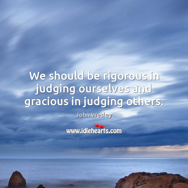 We should be rigorous in judging ourselves and gracious in judging others. John Wesley Picture Quote