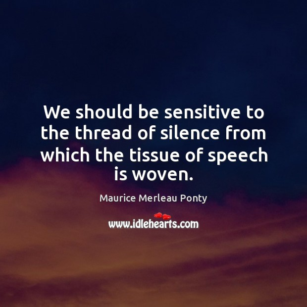 We should be sensitive to the thread of silence from which the tissue of speech is woven. Image