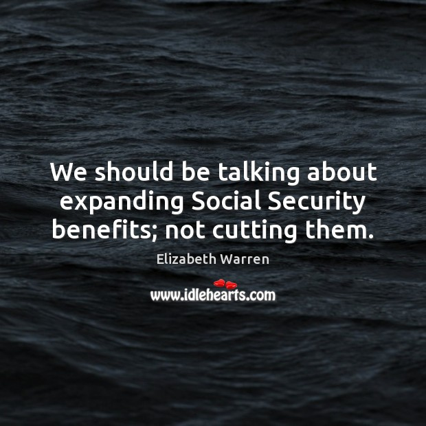 We should be talking about expanding Social Security benefits; not cutting them. Elizabeth Warren Picture Quote