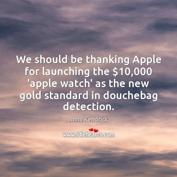 We should be thanking Apple for launching the $10,000 'apple watch' as the Anna Kendrick Picture Quote