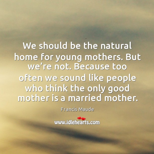 We should be the natural home for young mothers. But we're not. Because too often we sound Image